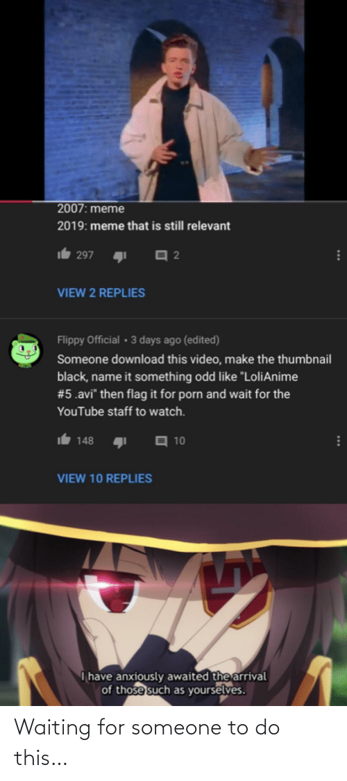 """Video Make: 2007: meme  2019: meme that is still relevant  297  VIEW 2 REPLIES  Flippy Official • 3 days ago (edited)  Someone download this video, make the thumbnail  black, name it something odd like """"LoliAnime  #5.avi"""" then flag it for porn and wait for the  YouTube staff to watch.  A 10  148  VIEW 10 REPLIES  I have anxiously awaited the arrival  of those such as yourselves.  ... Waiting for someone to do this…"""
