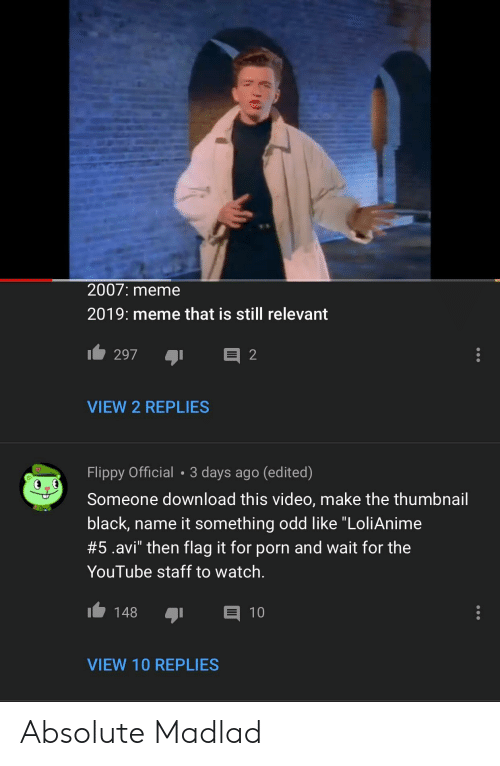 """Meme, youtube.com, and Black: 2007: meme  2019: meme that is still relevant  VIEW 2 REPLIES  Flippy Official 3 days ago (edited)  Someone download this video, make the thumbnail  black, name it something odd like """"LoliAnime  #5.avi"""" then flag it for porn and wait for the  YouTube staff to watch.  148 1  VIEW 10 REPLIES Absolute Madlad"""