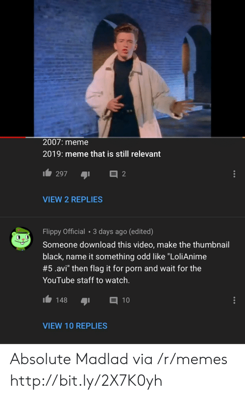 """Video Make: 2007: meme  2019: meme that is still relevant  VIEW 2 REPLIES  Flippy Official 3 days ago (edited)  Someone download this video, make the thumbnail  black, name it something odd like """"LoliAnime  #5.avi"""" then flag it for porn and wait for the  YouTube staff to watch.  148 1  VIEW 10 REPLIES Absolute Madlad via /r/memes http://bit.ly/2X7K0yh"""