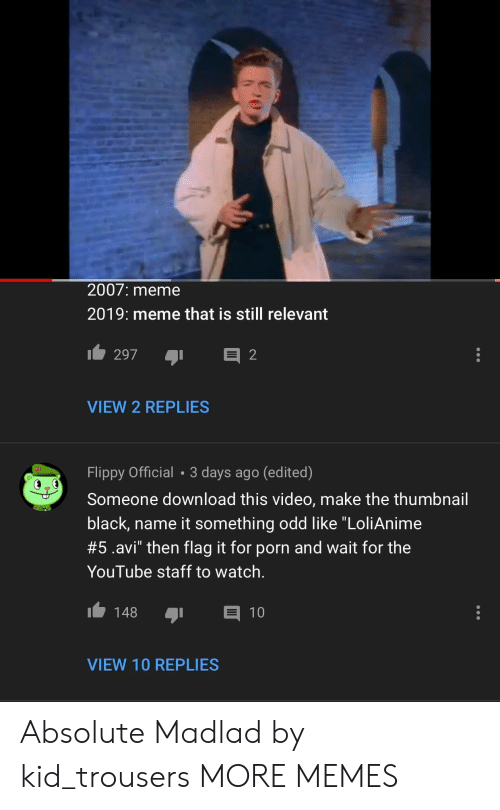 """Video Make: 2007: meme  2019: meme that is still relevant  VIEW 2 REPLIES  Flippy Official 3 days ago (edited)  Someone download this video, make the thumbnail  black, name it something odd like """"LoliAnime  #5.avi"""" then flag it for porn and wait for the  YouTube staff to watch.  148 1  VIEW 10 REPLIES Absolute Madlad by kid_trousers MORE MEMES"""