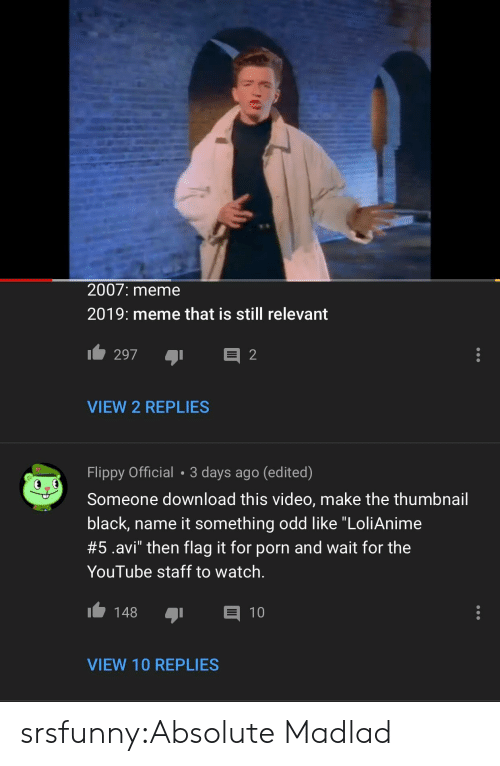 """Video Make: 2007: meme  2019: meme that is still relevant  VIEW 2 REPLIES  Flippy Official 3 days ago (edited)  Someone download this video, make the thumbnail  black, name it something odd like """"LoliAnime  #5.avi"""" then flag it for porn and wait for the  YouTube staff to watch.  148 1  VIEW 10 REPLIES srsfunny:Absolute Madlad"""