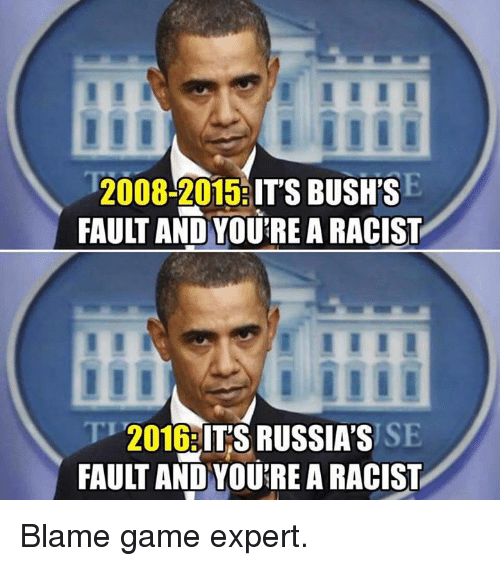Memes, Game, and Racist: 2008-2015  IT'S BUSH'S  FAULT AND YOURE A RACIST  2016  ITS RUSSIA'S  FAULT AND YOURE A RACIST Blame game expert.