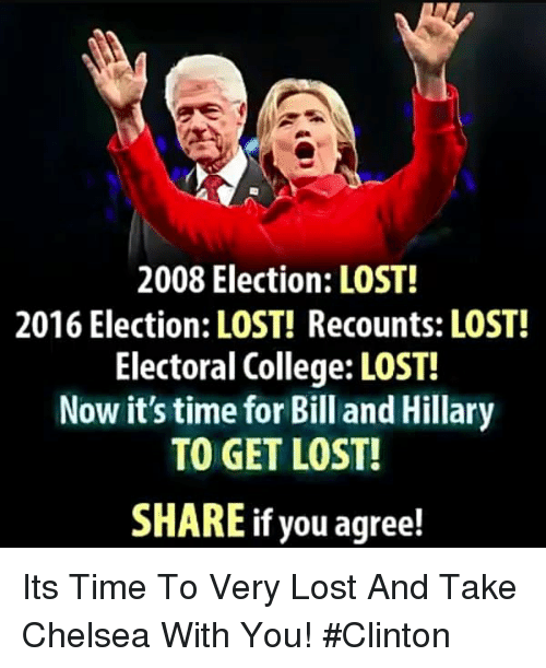 Chelsea, College, and Memes: 2008 Election: LOST!  2016 Election: LOST! Recounts: LOST!  Electoral College: LOST!  Now it's time for Bill and Hillary  TO GET LOST!  SHARE if you agree! Its Time To Very Lost And Take Chelsea With You! #Clinton