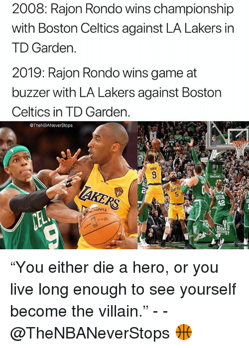 "td garden: 2008: Rajon Rondo wins championship  with Boston Celtics against LA Lakers in  TD Garden.  2019: Rajon Rondo wins game at  buzzer with LA Lakers against Boston  Celtics in TD Garden  @TheNBANeverStops  42  İNG  TICE ""You either die a hero, or you live long enough to see yourself become the villain."" - - @TheNBANeverStops 🏀"