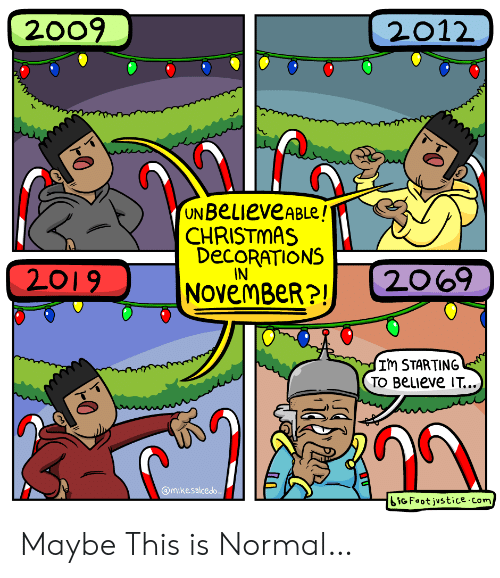 decorations: 2009  2012  UN BeLieveABLe!  CHRISTMAS  DECORATIONS  IN  2069  2019  NOvemBeR?!  Im STARTING  TO BeLIeve IT...  @mikesalcedo  iGFoot justice.com Maybe This is Normal…