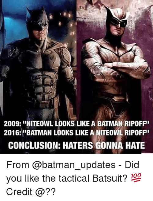 "Batman, Memes, and 🤖: 2009: INITEowL LOOKS LIKE A BATMAN RIPOFFII  2016: ""BATMAN LOOKS LIKE A NITEOWL RIPOFF""  CONCLUSION: HATERS GONNA HATE From @batman_updates - Did you like the tactical Batsuit? 💯 Credit @??"