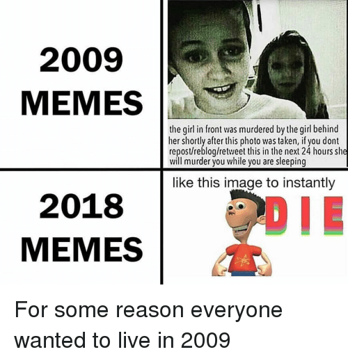 Memes, Taken, and Girl: 2009  MEMES  the girl in front was murdered by the girl behind  her shortly after this photo was taken, if you dont  repost/reblog/retweet this in the next 24 hours she  will murder you while you are sleeping  like this image to instantly  2018  MEMES For some reason everyone wanted to live in 2009