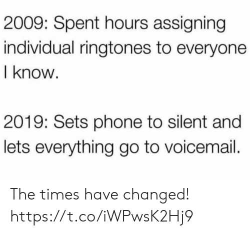 Individual: 2009: Spent hours assigning  individual ringtones to everyone  I know  2019: Sets phone to silent and  lets everything go to voicemail. The times have changed! https://t.co/iWPwsK2Hj9