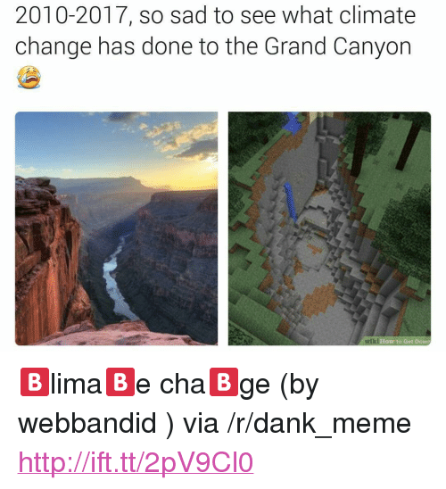 "the grand canyon: 2010-2017, so sad to see what climate  change has done to the Grand Canyon  How to Get Dowr <p>🅱️lima🅱️e cha🅱️ge (by webbandid ) via /r/dank_meme <a href=""http://ift.tt/2pV9Cl0"">http://ift.tt/2pV9Cl0</a></p>"