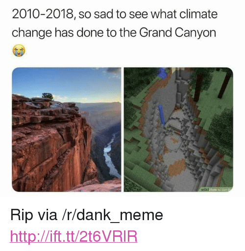 "the grand canyon: 2010-2018, so sad to see what climate  change has done to the Grand Canyon <p>Rip via /r/dank_meme <a href=""http://ift.tt/2t6VRlR"">http://ift.tt/2t6VRlR</a></p>"