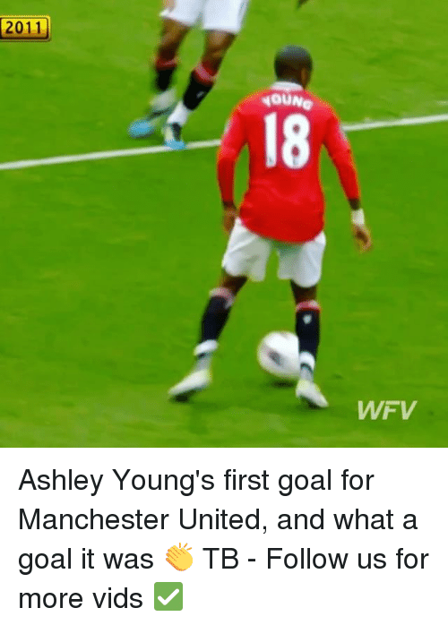 Memes, Manchester United, and Goal: 2011  4OUNe  18  WFV Ashley Young's first goal for Manchester United, and what a goal it was 👏 TB - Follow us for more vids ✅