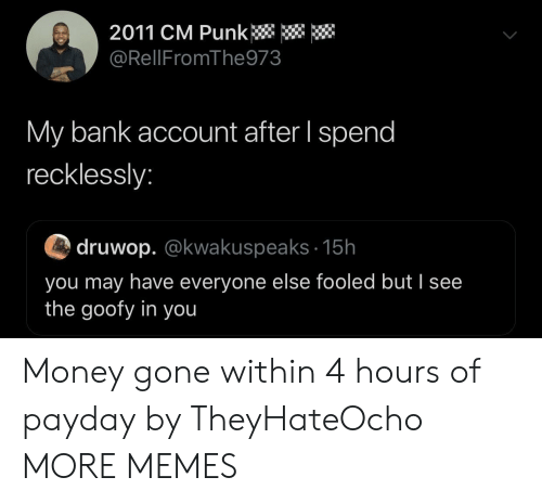 Cm Punk: 2011 CM Punk  @RellFromThe973  My bank account after I spend  recklessly:  druwop. @kwakuspeaks 15h  you may have everyone else fooled but I see  the goofy in you Money gone within 4 hours of payday by TheyHateOcho MORE MEMES