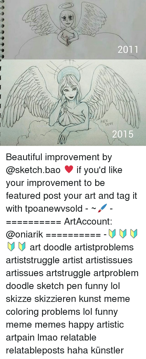 Funny Lols: 2011  hEV  SEXY  2015 Beautiful improvement by @sketch.bao ♥ if you'd like your improvement to be featured post your art and tag it with tpoanewvsold - ~🖌 - ========== ArtAccount: @oniarik ========== -🔰🔰🔰🔰🔰 art doodle artistproblems artiststruggle artist artistissues artissues artstruggle artproblem doodle sketch pen funny lol skizze skizzieren kunst meme coloring problems lol funny meme memes happy artistic artpain lmao relatable relatableposts haha künstler