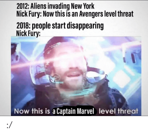 fury: 2012: Aliens invading New York  Nick Fury: Now this is an Avengers level threat  2018: people start disappearing  Nick Fury:  Now this is a Captain Marvel level threat :/