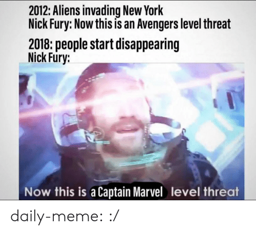 fury: 2012: Aliens invading New York  Nick Fury: Now this is an Avengers level threat  2018: people start disappearing  Nick Fury:  Now this is a Captain Marvel level threat daily-meme:  :/