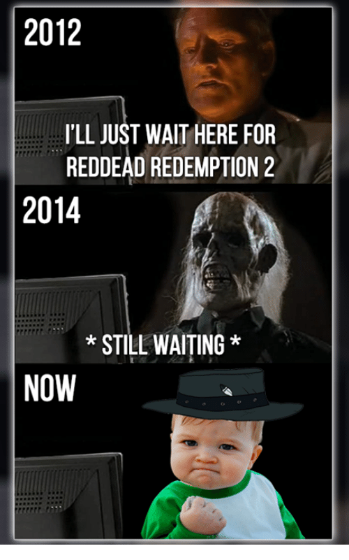 Waiting...: 2012  ILL JUST WAIT HERE FOR  REDDEAD REDEMPTION 2  2014  STILL WAITING  NOW
