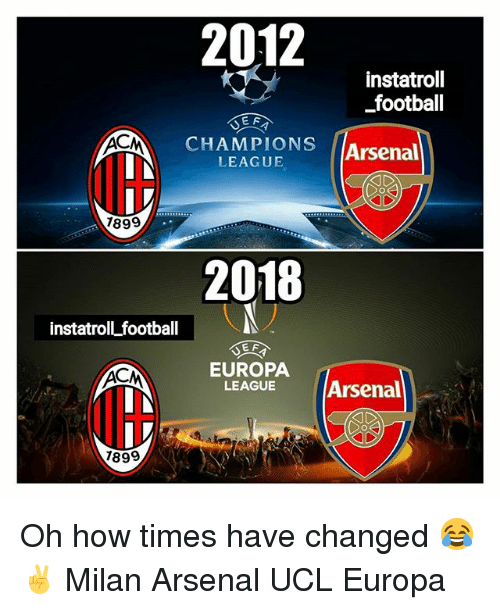 Arsenal, Football, and Memes: 2012  instatroll  football  JEF  CHAMPIONS  LEAGUE  Arsenal  189  2018  instatroll football  EUROPA  LEAGUE  Arsenal  1899 Oh how times have changed 😂✌ Milan Arsenal UCL Europa