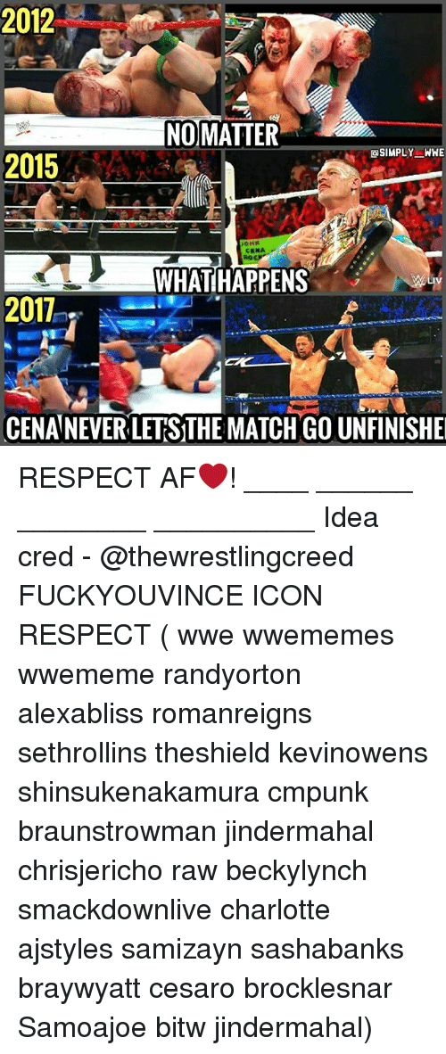 Af, Memes, and Respect: 2012  NO MATTER  OSIMPLYWHE  2015  CENA  WHATIHAPPENS  2017  CENA NEVER LETS THE MATCH GO UNFINISHE RESPECT AF❤! ____ ______ ________ __________ Idea cred - @thewrestlingcreed FUCKYOUVINCE ICON RESPECT ( wwe wwememes wwememe randyorton alexabliss romanreigns sethrollins theshield kevinowens shinsukenakamura cmpunk braunstrowman jindermahal chrisjericho raw beckylynch smackdownlive charlotte ajstyles samizayn sashabanks braywyatt cesaro brocklesnar Samoajoe bitw jindermahal)