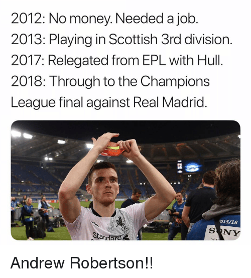 hull: 2012: No money. Needed a job  2013: Playing in Scottish 3rd division.  2017: Relegated from EPL with Hull.  2018: Through to the Champions  League final against Real Madrid  015/18  SONY  Standarol Andrew Robertson!!