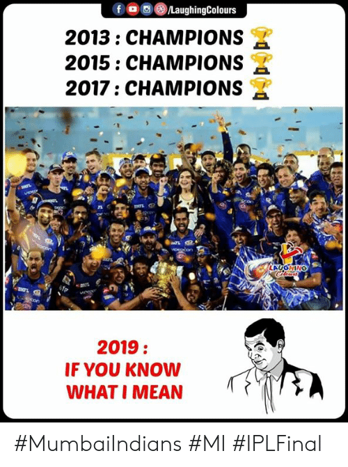 you know what i mean: 2013: CHAMPIONS  2015: CHAMPIONS  2017: CHAMPIONS  TL  LAUGHING  2019:  IF YOU KNOW  WHAT I MEAN #MumbaiIndians #MI #IPLFinal
