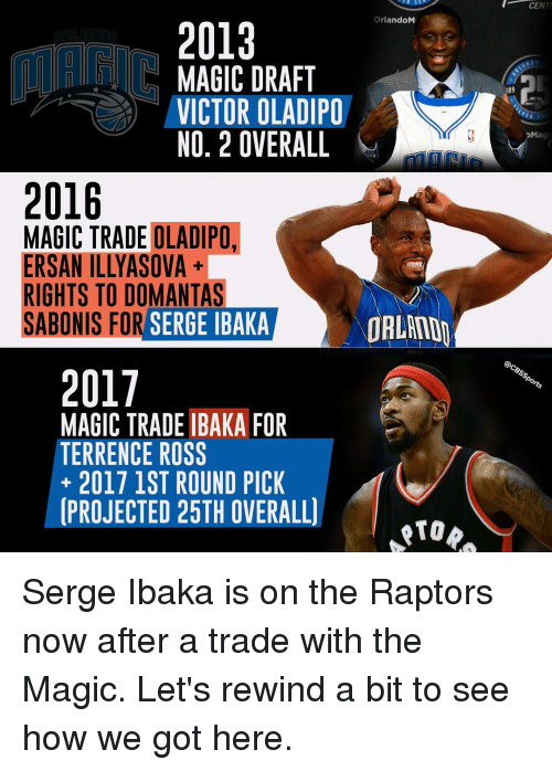 Terrence: 2013  OrlandoM  MAGIC DRAFT  VICTOR OLADIPO  NO, 2 OVERALL  2016  MAGIC TRADE OLADIPO.  ERSANTILLYASOVA  RIGHTS TO DOMANTAS  SABONIS FOR  SERGE IBAKA  ORLAND  2017  MAGIC TRADE IBAKA FOR  TERRENCE ROSS  2017 1ST ROUND PICK  PROJECTED 25TH OVERALL)  CENT  PM  @CBsspo Serge Ibaka is on the Raptors now after a trade with the Magic. Let's rewind a bit to see how we got here.