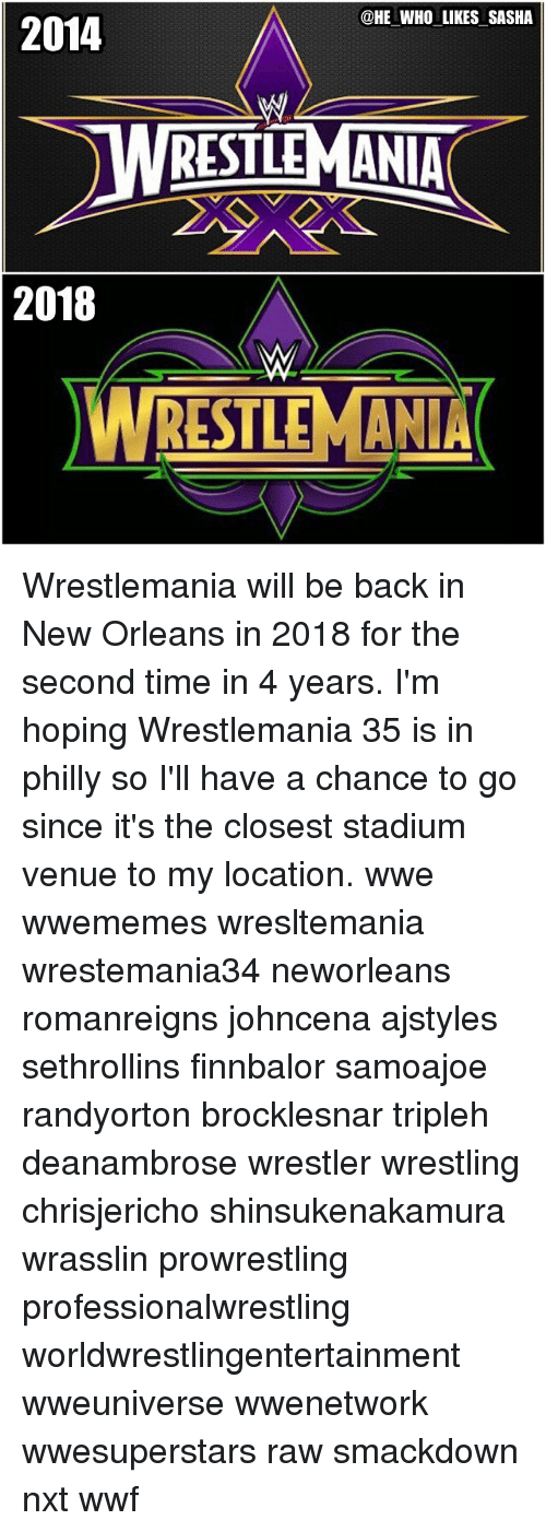 Phillied: 2014  @HE WHO LIKES SASHA  WRESTLEMANIA  2018  RESTLEMAN Wrestlemania will be back in New Orleans in 2018 for the second time in 4 years. I'm hoping Wrestlemania 35 is in philly so I'll have a chance to go since it's the closest stadium venue to my location. wwe wwememes wresltemania wrestemania34 neworleans romanreigns johncena ajstyles sethrollins finnbalor samoajoe randyorton brocklesnar tripleh deanambrose wrestler wrestling chrisjericho shinsukenakamura wrasslin prowrestling professionalwrestling worldwrestlingentertainment wweuniverse wwenetwork wwesuperstars raw smackdown nxt wwf