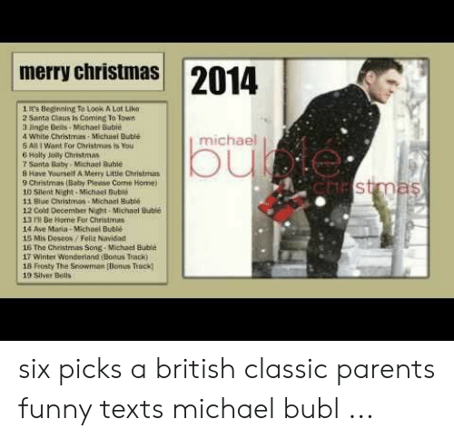 Michael Buble Christmas Meme: 2014  merry christmas  1t's Beginning To Look A Lot Like  2 Santa Claus is Coming To Town  3 Jingle Bels-Michael Bubie  4 White Christmas- Michael Bublé  S All I Want For Christmas is You  6 Holly Jolly Christmas  Santa Baby Michael Bubie  8 Have Yourself A Merry Little Christmas  9 Christmas (Baby Pieese Come Home)  10 Silent Night-Micheel Bubl  11 Blue Christmas Michael Buble  michae  cTEstmas  12 Cold December Nght-Michael Buble  13 Be Home For Christmas  14 Ave Mara-Michel Buble  15 Mis Deseos/Feliz Nividad  16 Tha Christmas Song- Michael Buble  17 Winter Wonderiand Bonus Track)  18 Frosty The Snowman (Bonus Teck  13 Silver Bells six picks a british classic parents funny texts michael bubl ...