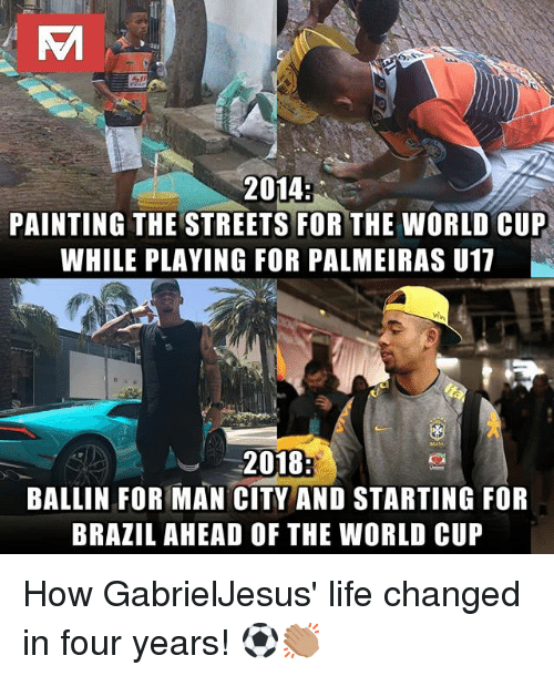 Life, Memes, and Streets: 2014  PAINTING THE STREETS FOR THE WORLD CUP  WHILE PLAYING FOR PALMEIRAS U17  2018  BALLIN FOR MAN CITY AND STARTING FOR  BRAZIL AHEAD OF THE WORLD CUP How GabrielJesus' life changed in four years! ⚽️👏🏽