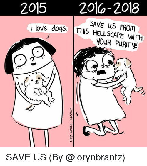 Dogs, Love, and Memes: 2015 2016-2018  SAVE uS FROM  I love dogs. THIS HELLSCAPE WITH  YOuR PuRITY!  (l SAVE US (By @lorynbrantz)