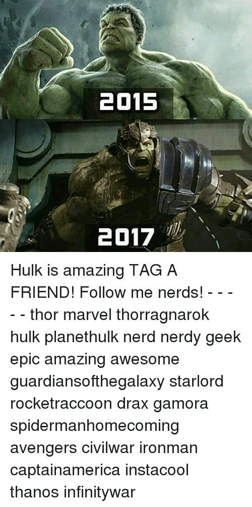 Memes, Nerd, and Hulk: 2015  2017 Hulk is amazing TAG A FRIEND! Follow me nerds! - - - - - thor marvel thorragnarok hulk planethulk nerd nerdy geek epic amazing awesome guardiansofthegalaxy starlord rocketraccoon drax gamora spidermanhomecoming avengers civilwar ironman captainamerica instacool thanos infinitywar