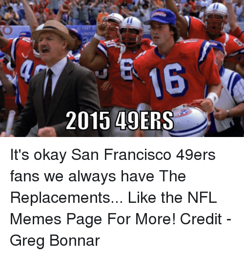 NFL: 2015 49ERS It's okay San Francisco 49ers fans we always have The Replacements...  Like the NFL Memes Page For More!  Credit - Greg Bonnar