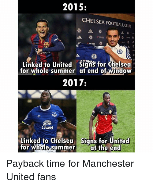 payback: 2015:  CHELSEA FOOTBALL CLUB  0  Linked to United Siqg for chelsea  for whole summer at end of window  2017:  Chang  Linked to Chelsea Signs for Ünited  for whole summer at the end Payback time for Manchester United fans
