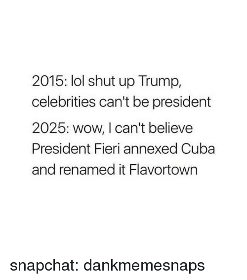 Lol, Shut Up, and Snapchat: 2015: lol shut up Trump,  celebrities can't be president  2025: wow, I can't believe  President Fieri annexed Cuba  and renamed it Flavortown snapchat: dankmemesnaps