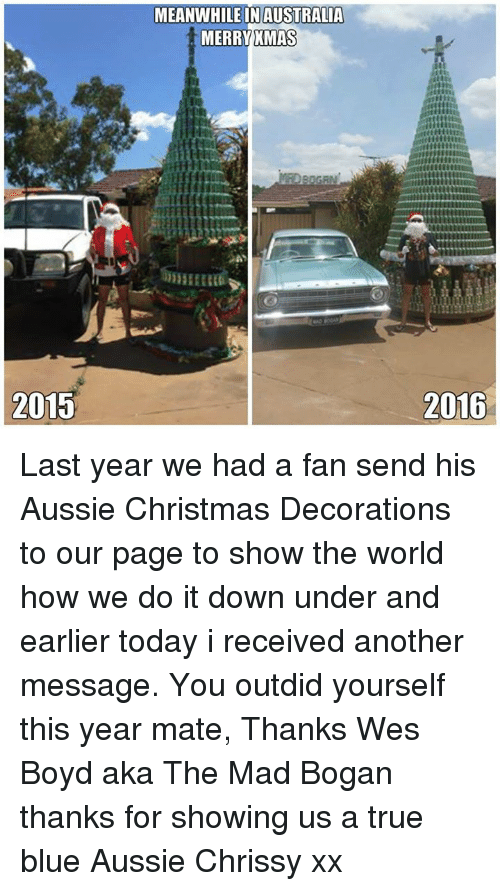 Meanwhile In Australia: 2015  MEANWHILE IN AUSTRALIA  MERRY XMAS  2016 Last year we had a fan send his Aussie Christmas Decorations to  our page to show the world how we do it down under and earlier today i received another message. You outdid yourself this year mate, Thanks Wes Boyd aka The Mad Bogan thanks for showing us a true blue Aussie Chrissy xx