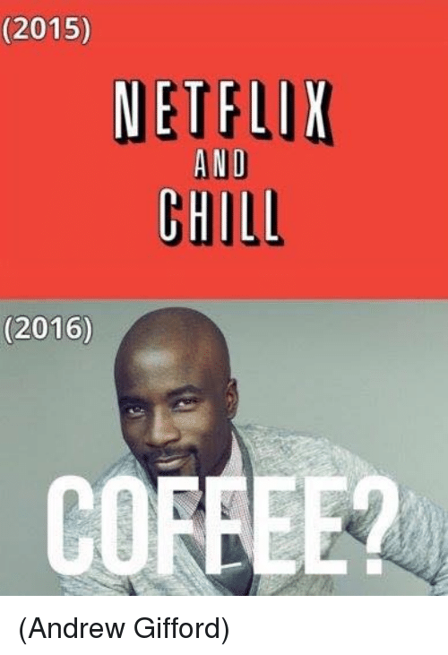 Chill, Memes, and Netflix: (2015)  NETFLIX  AND  CHILL  (2016)  COFFEE (Andrew Gifford)