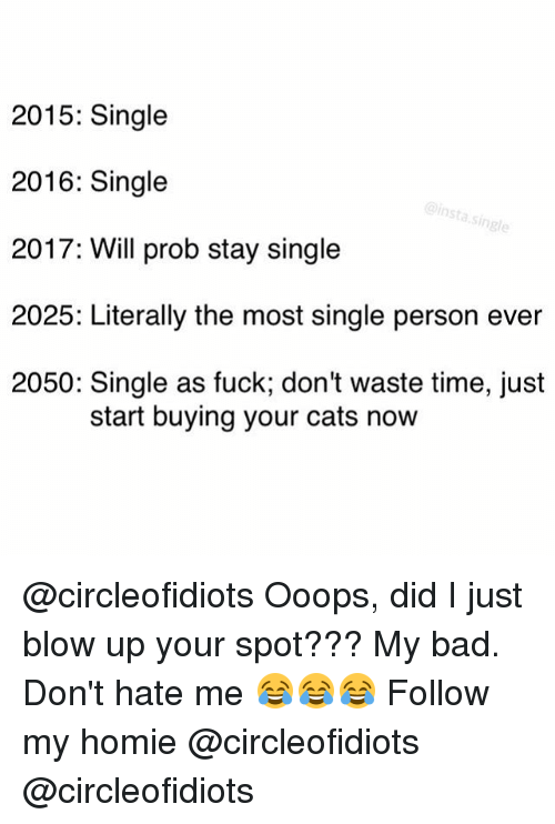 Homie, Girl Memes, and Hate Me: 2015: Single  2016: Single  insta single  2017: Will prob stay single  2025: Literally the most single person ever  2050: Single as fuck, don't waste time, just  start buying your cats now @circleofidiots Ooops, did I just blow up your spot??? My bad. Don't hate me 😂😂😂 Follow my homie @circleofidiots @circleofidiots