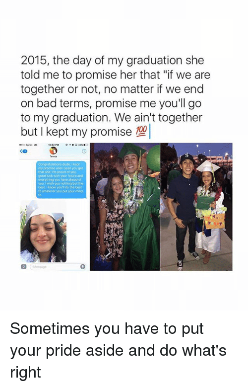 """Bad, Dude, and Future: 2015, the day of my graduation she  told me to promise her that """"if we are  together or not, no matter if we end  on bad terms, promise me you'll go  to my graduation. We ain't together  but I kept my promise  00  Sprint LTE  10:52 PM  Congratulations dude, kept  my promise and I seen you get  that shit I'm proud of you,  good luck with your future and  everything you have ahead of  you. I wish you nothing but the  best i know you do the best  to whatever you put your mind Sometimes you have to put your pride aside and do what's right"""