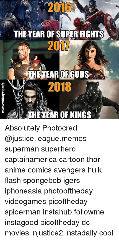 Anime, God, and Memes: 2015  THE YEAR OF SUPERFIGHTS  201L  THE YEAR OF GOD  2018  THEAVEAR OF KINGS Absolutely Photocred @justice.league.memes superman superhero captainamerica cartoon thor anime comics avengers hulk flash spongebob igers iphoneasia photooftheday videogames picoftheday spiderman instahub followme instagood picoftheday dc movies injustice2 instadaily cool