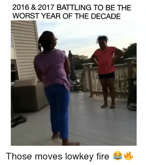 Fire, Funny, and The Worst: 2016 & 2017 BATTLING TO BE THE  WORST YEAR OF THE DECADE Those moves lowkey fire 😂🔥