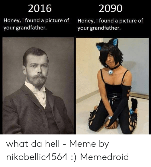 What The Hell Meme: 2016  2090  Honey, I found a picture of  your grandfather.  Honey, I found a picture of  your grandfather. what da hell - Meme by nikobellic4564 :) Memedroid