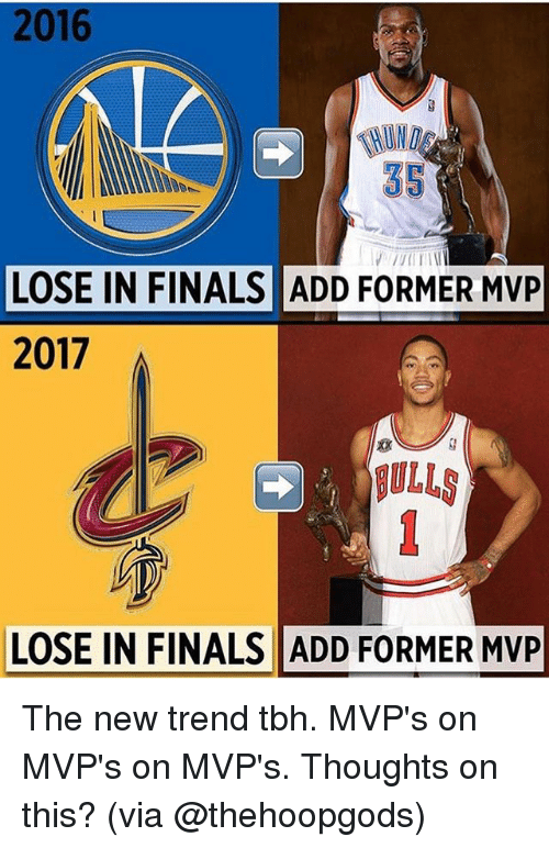 Finals, Memes, and Tbh: 2016  35  LOSE IN FINALS ADD FORMER MVP  2017  BULL  LOSE IN FINALS ADD FORMER MVP The new trend tbh. MVP's on MVP's on MVP's. Thoughts on this? (via @thehoopgods)