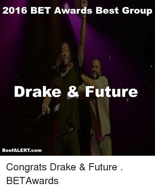 Drake, Future, and Memes: 2016 BET Awards Best Group  Drake & Future  BeefALERT.com Congrats Drake & Future . BETAwards