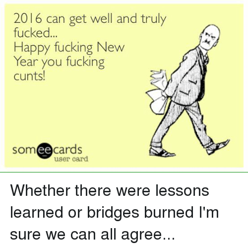 Ee Cards: 2016 can get well and truly  fucked  Happy fucking New  Year you fucking  cunts!  ee  cards  user card. Whether there were lessons learned or bridges burned I'm sure we can all agree...