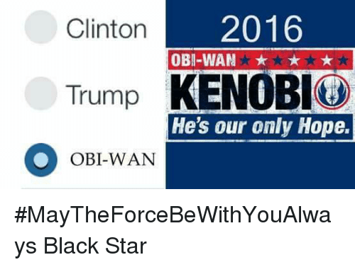 Memes, Black, and Blacked: 2016  Clinton  OBI-WAN k  Trump  KENOBI  He's our only Hope.  OBI-WAN #MayTheForceBeWithYouAlways   Black Star