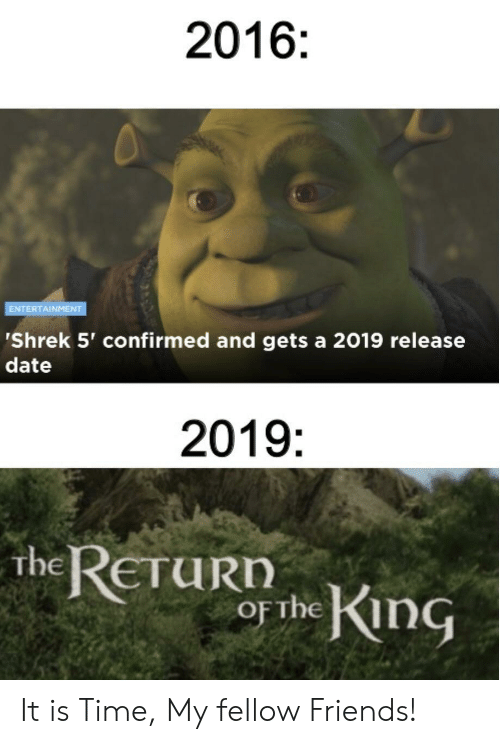 release date: 2016:  ENTERTAINMENT  'Shrek 5' confirmed and gets a 2019 release  date  2019:  the RETUR he KnG  urn It is Time, My fellow Friends!