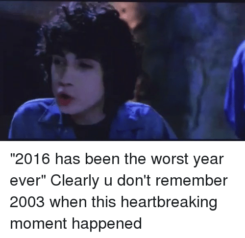 """Funny, The Worst, and Heartbreakers: """"2016 has been the worst year ever"""" Clearly u don't remember 2003 when this heartbreaking moment happened"""