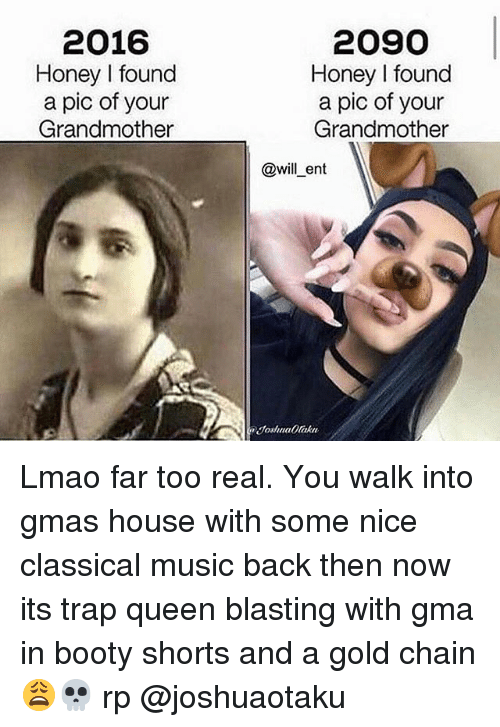 Booty, Lmao, and Memes: 2016  Honey l found  a pic of your  Grandmother  2090  Honey I found  a pic of your  Grandmother  Will ent Lmao far too real. You walk into gmas house with some nice classical music back then now its trap queen blasting with gma in booty shorts and a gold chain 😩💀 rp @joshuaotaku