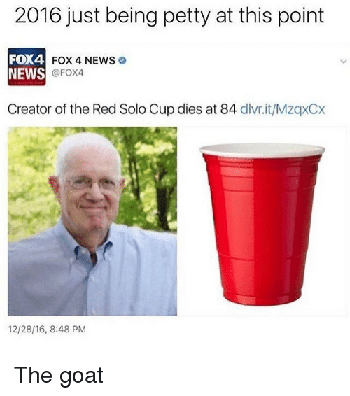 Goat, Dank Memes, and Fox: 2016 just being petty at this point  FOX4  FOX 4 NEWS  NEWS  @FOX4  Creator of the Red Solo Cup dies at 84  dlvr.it/MzqxCx  12/28/16, 8:48 PM The goat