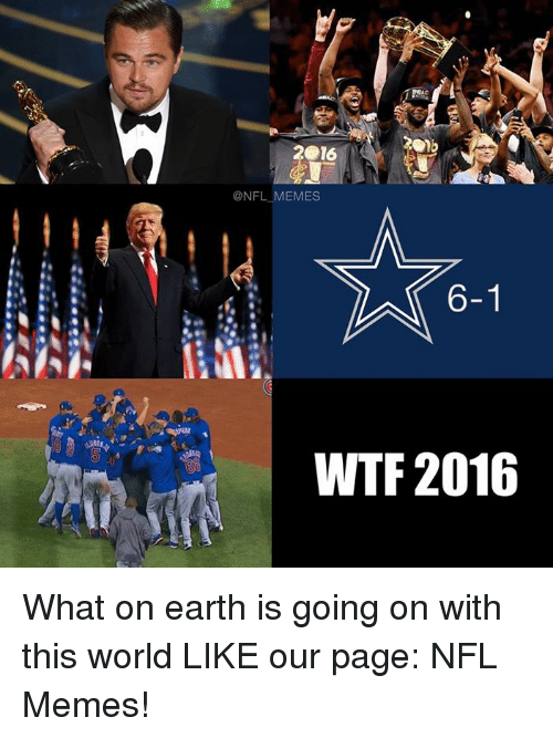 Meme, Nfl, and Wtf: 2016  @NFL MEMES  6-1  WTF 2016 What on earth is going on with this world  LIKE our page: NFL Memes!