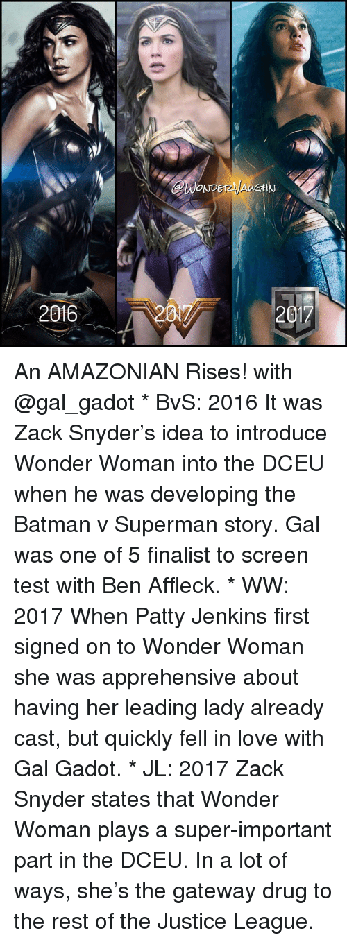 Batman, Memes, and Superman: 2016  ONDET2  Av  201 An AMAZONIAN Rises! with @gal_gadot * BvS: 2016 It was Zack Snyder's idea to introduce Wonder Woman into the DCEU when he was developing the Batman v Superman story. Gal was one of 5 finalist to screen test with Ben Affleck. * WW: 2017 When Patty Jenkins first signed on to Wonder Woman she was apprehensive about having her leading lady already cast, but quickly fell in love with Gal Gadot. * JL: 2017 Zack Snyder states that Wonder Woman plays a super-important part in the DCEU. In a lot of ways, she's the gateway drug to the rest of the Justice League.